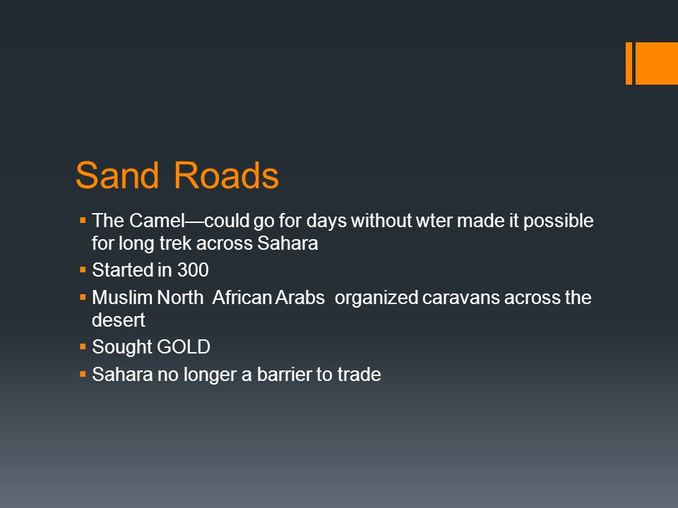 Sand Roads The Camel—could go for days without wter made it possible for long trek across Sahara. Started in 300.