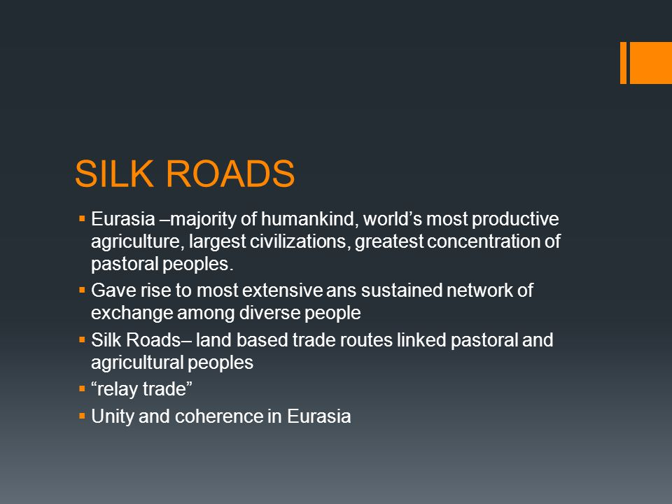 SILK ROADS Eurasia –majority of humankind, world's most productive agriculture, largest civilizations, greatest concentration of pastoral peoples.