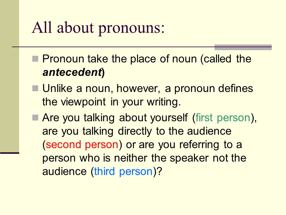 All about pronouns: Pronoun take the place of noun (called the antecedent) Unlike a noun, however, a pronoun defines the viewpoint in your writing.