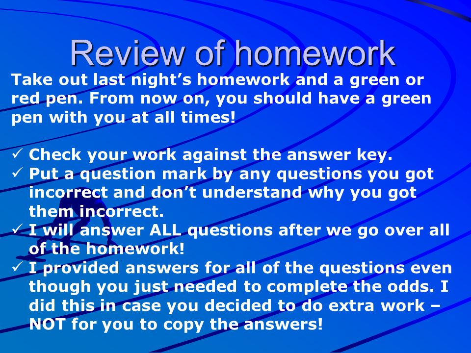 Review of homework Take out last night's homework and a green or red pen. From now on, you should have a green pen with you at all times!