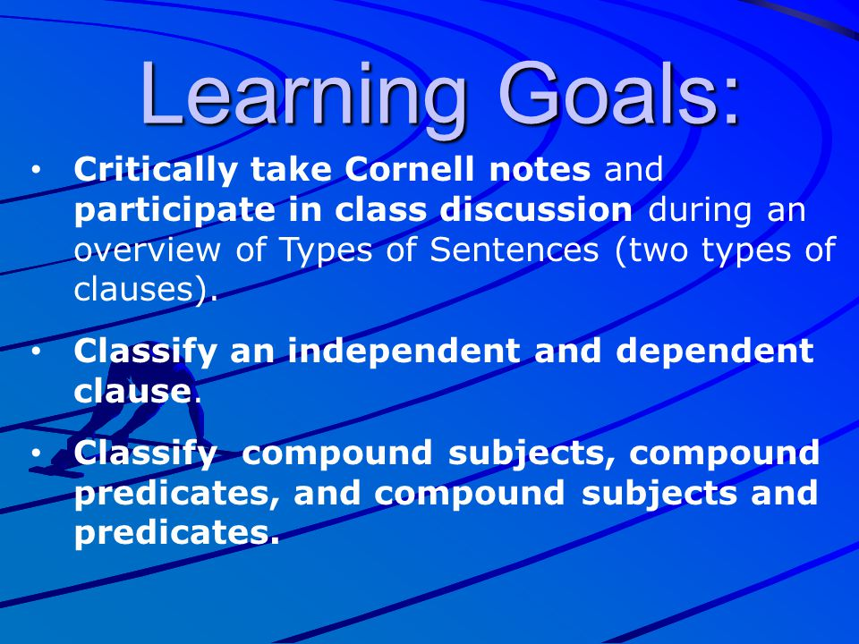 Learning Goals: Critically take Cornell notes and participate in class discussion during an overview of Types of Sentences (two types of clauses).