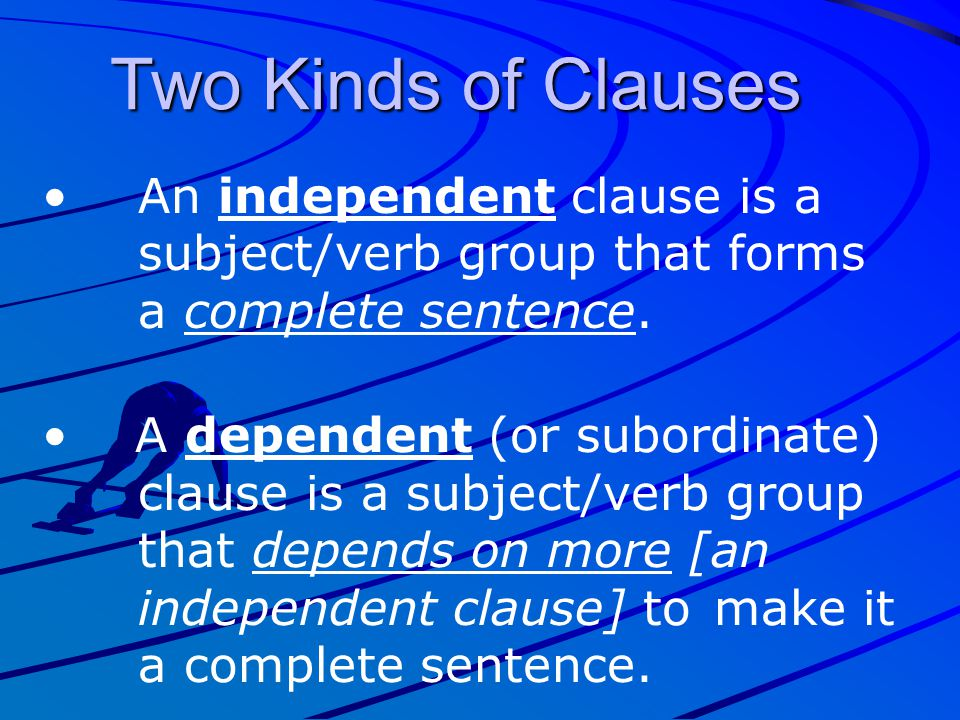 Two Kinds of Clauses An independent clause is a subject/verb group that forms a complete sentence.