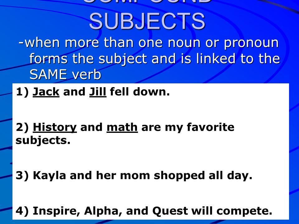 COMPOUND SUBJECTS -when more than one noun or pronoun forms the subject and is linked to the SAME verb.