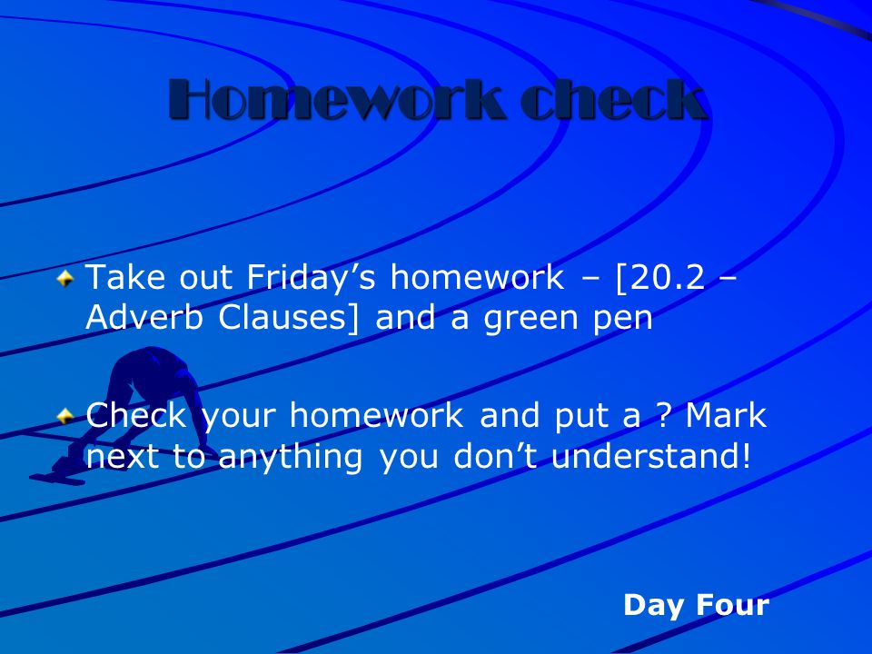 Homework check Take out Friday's homework – [20.2 – Adverb Clauses] and a green pen.