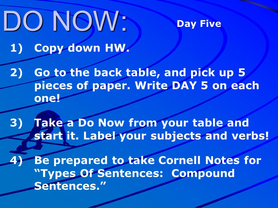 DO NOW: Day Five. Copy down HW. Go to the back table, and pick up 5 pieces of paper. Write DAY 5 on each one!