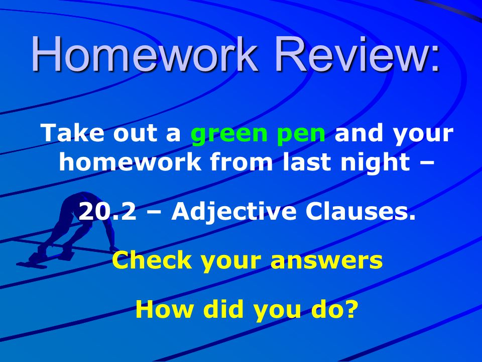 Take out a green pen and your homework from last night –