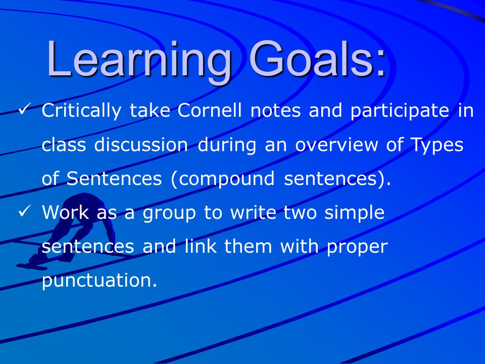 Learning Goals: Critically take Cornell notes and participate in class discussion during an overview of Types of Sentences (compound sentences).