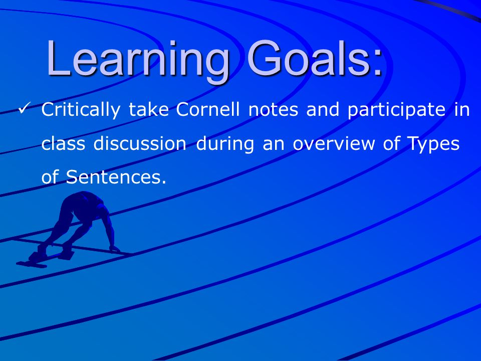 Learning Goals: Critically take Cornell notes and participate in class discussion during an overview of Types of Sentences.