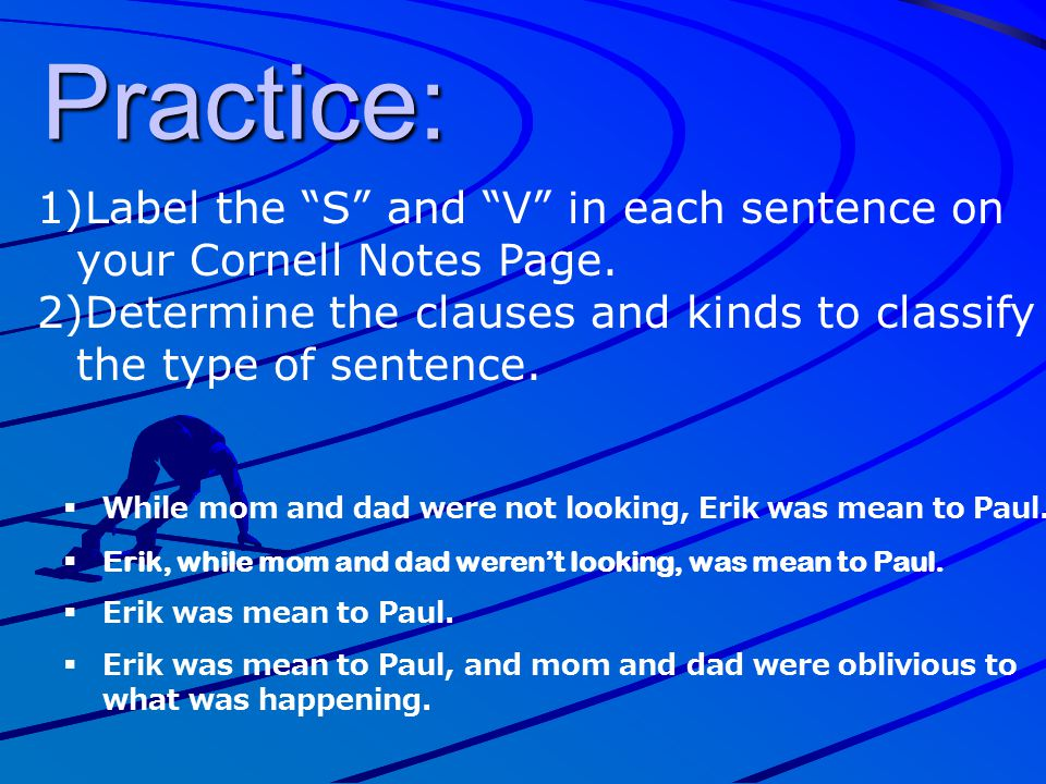 Practice: Label the S and V in each sentence on your Cornell Notes Page. Determine the clauses and kinds to classify the type of sentence.