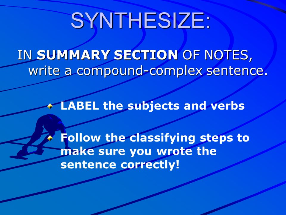 SYNTHESIZE: IN SUMMARY SECTION OF NOTES, write a compound-complex sentence. LABEL the subjects and verbs.