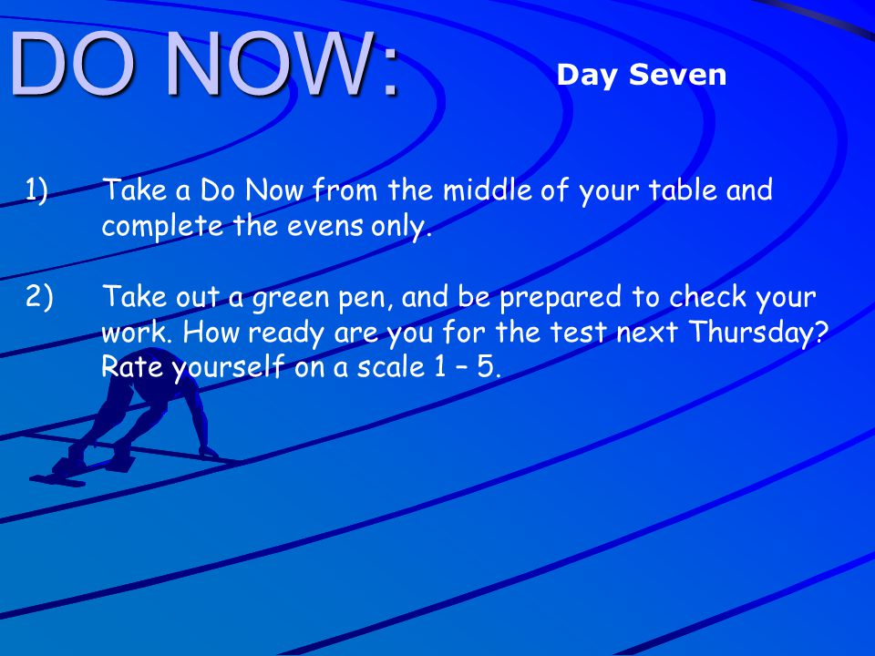 DO NOW: Day Seven. Take a Do Now from the middle of your table and complete the evens only.