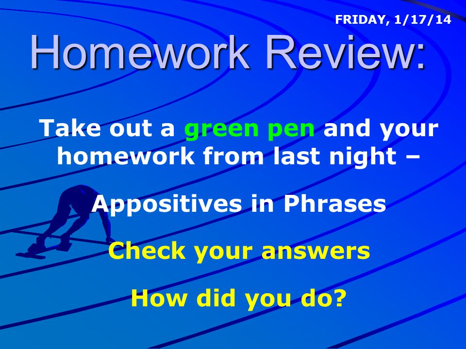 Homework Review: FRIDAY, 1/17/14. Take out a green pen and your homework from last night – Appositives in Phrases.