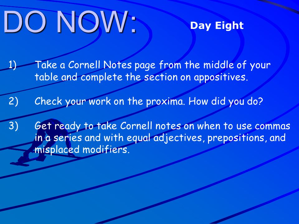 DO NOW: Day Eight. Take a Cornell Notes page from the middle of your table and complete the section on appositives.