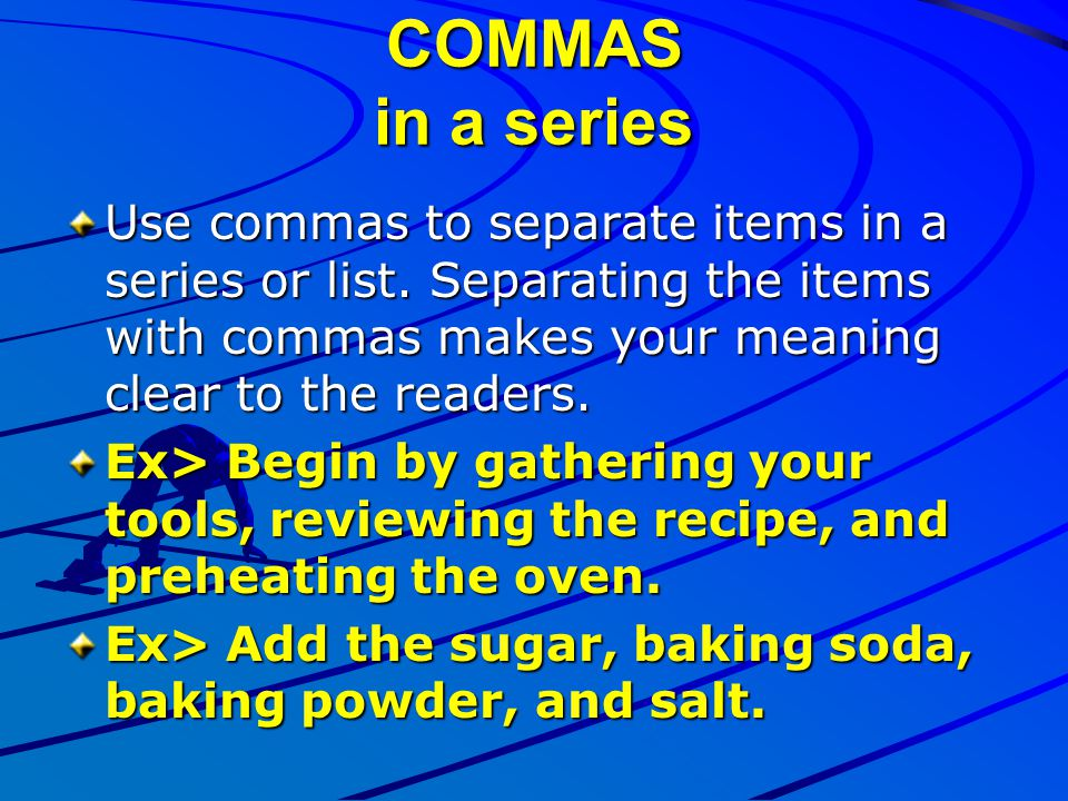 COMMAS in a series Use commas to separate items in a series or list. Separating the items with commas makes your meaning clear to the readers.