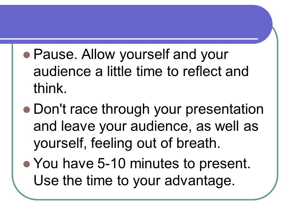 Pause. Allow yourself and your audience a little time to reflect and think.