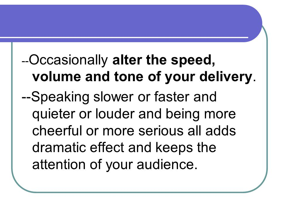 --Occasionally alter the speed, volume and tone of your delivery.