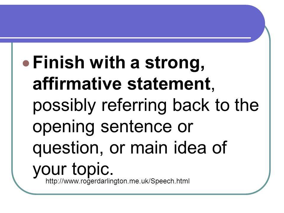 Finish with a strong, affirmative statement, possibly referring back to the opening sentence or question, or main idea of your topic.