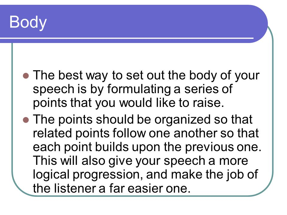 Body The best way to set out the body of your speech is by formulating a series of points that you would like to raise.