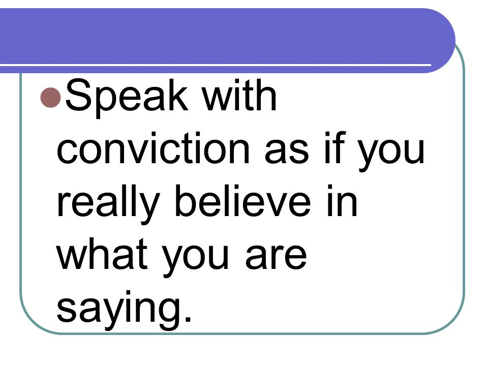 Speak with conviction as if you really believe in what you are saying.