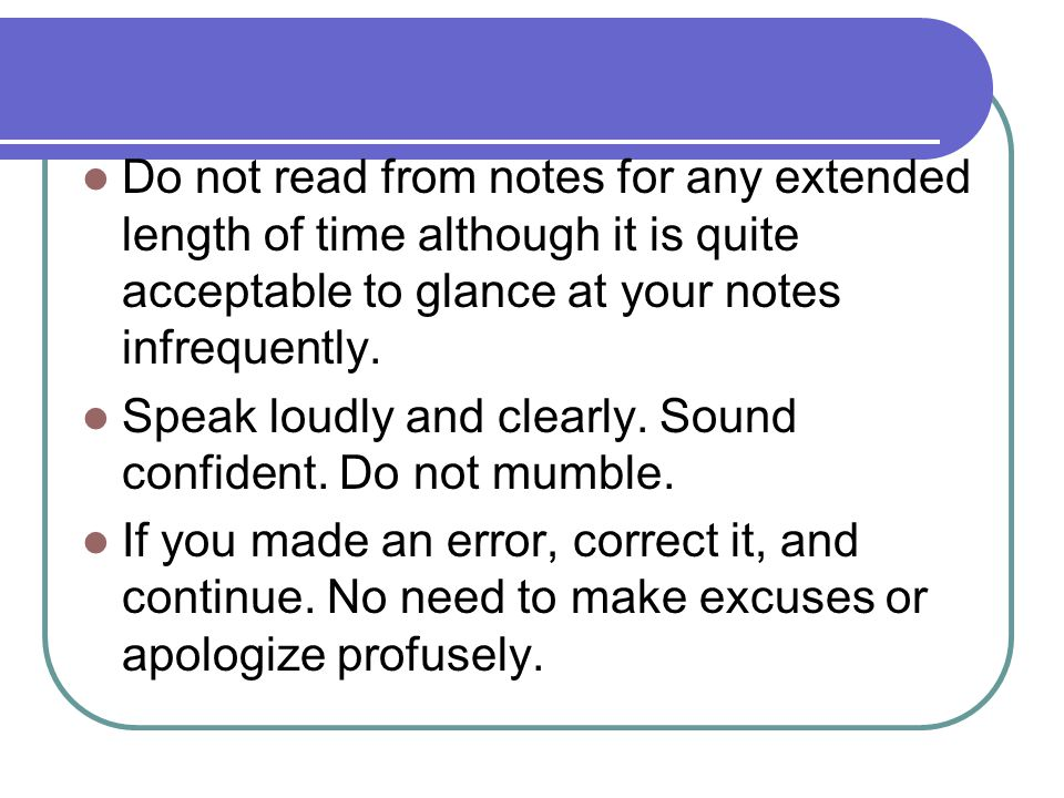 Do not read from notes for any extended length of time although it is quite acceptable to glance at your notes infrequently.