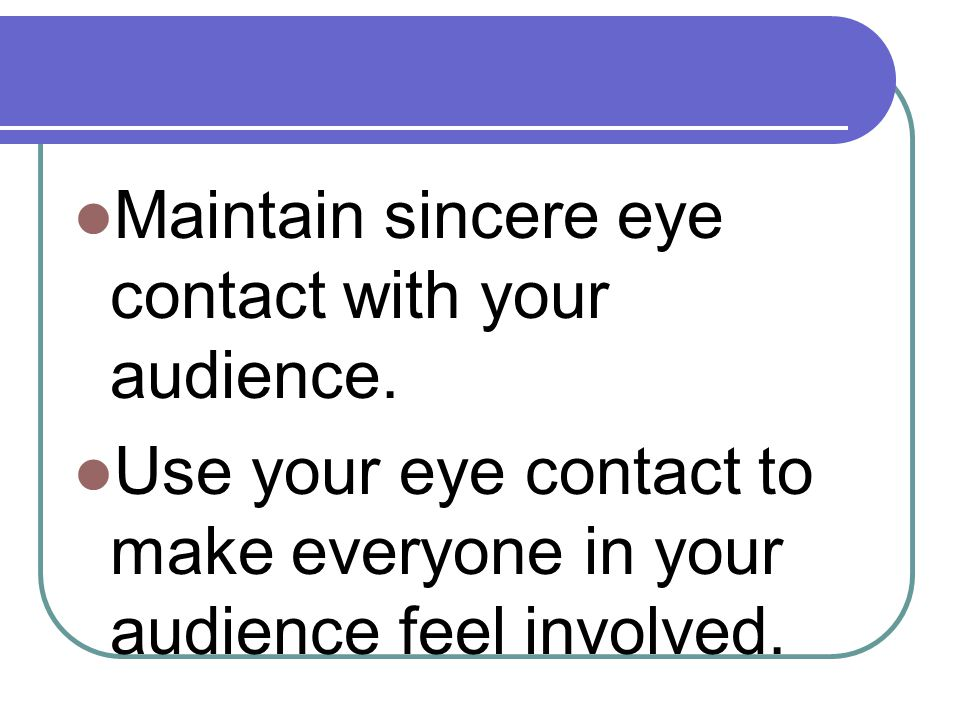 Maintain sincere eye contact with your audience.