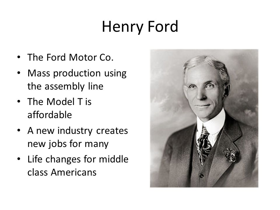 Henry Ford The Ford Motor Co. Mass production using the assembly line