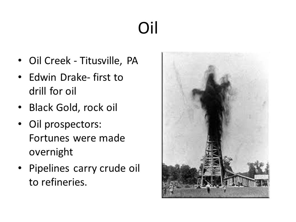 Oil Oil Creek - Titusville, PA Edwin Drake- first to drill for oil