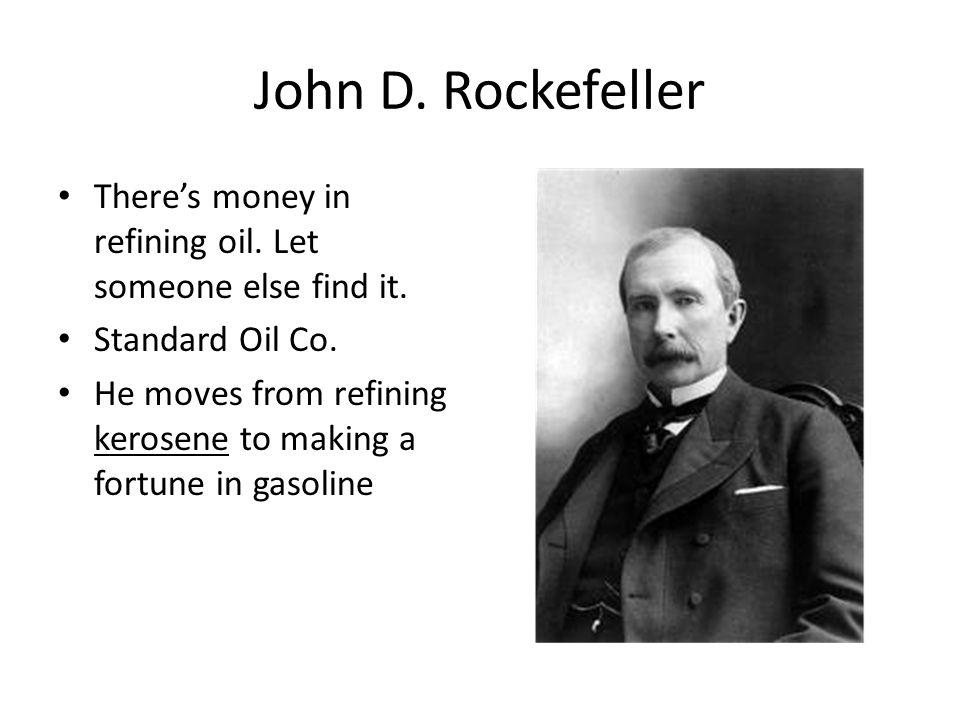 John D. Rockefeller There's money in refining oil. Let someone else find it. Standard Oil Co.
