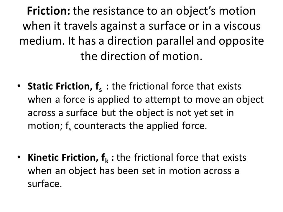 Friction: the resistance to an object's motion when it travels against a surface or in a viscous medium. It has a direction parallel and opposite the direction of motion.