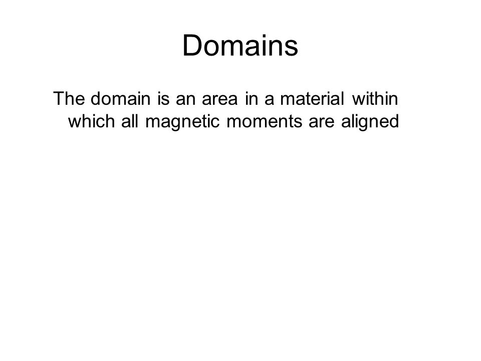 Domains The domain is an area in a material within which all magnetic moments are aligned