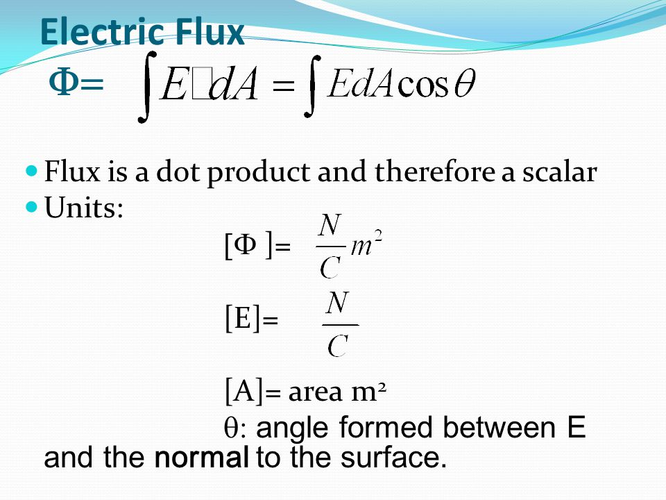 Electric Flux F= Flux is a dot product and therefore a scalar Units: