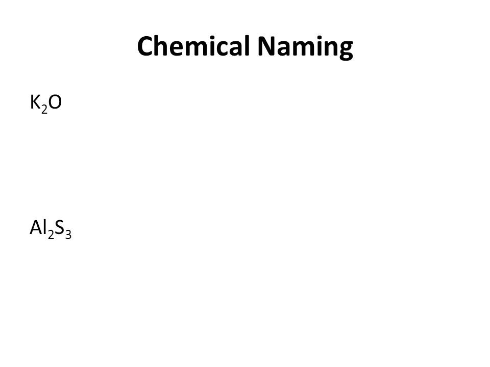 Chemical Naming K2O Al2S3 Please do together as a class.
