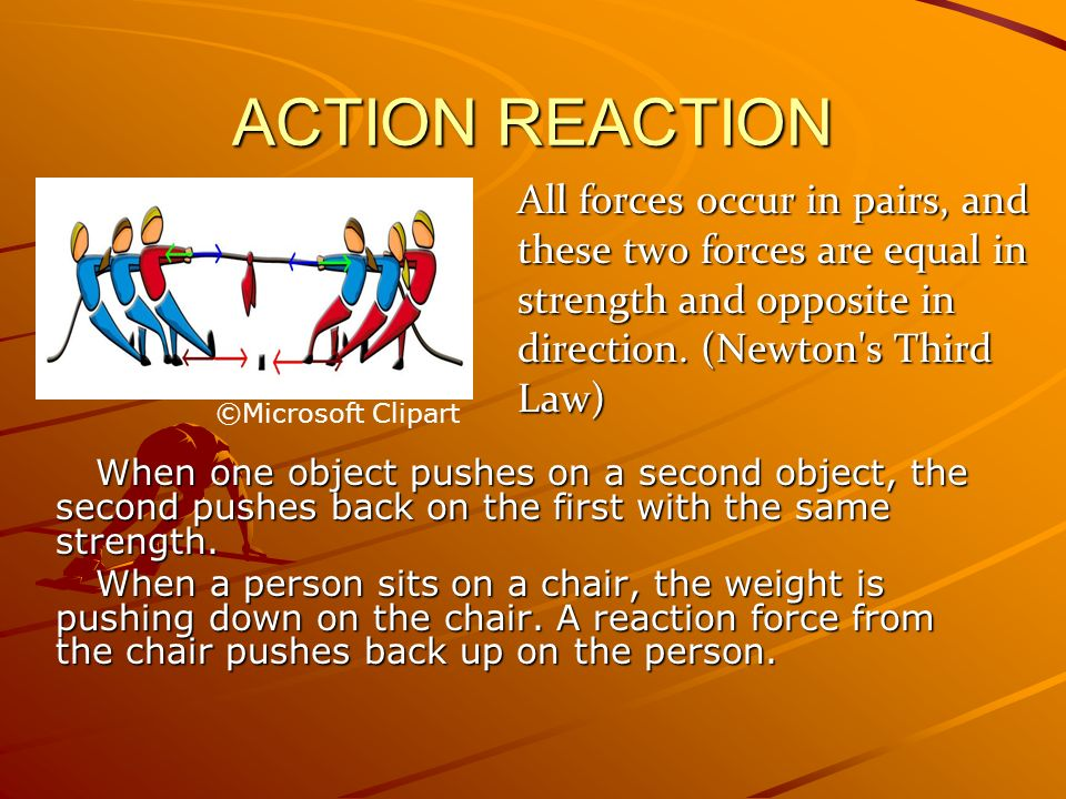 ACTION REACTION All forces occur in pairs, and these two forces are equal in strength and opposite in direction. (Newton s Third Law)