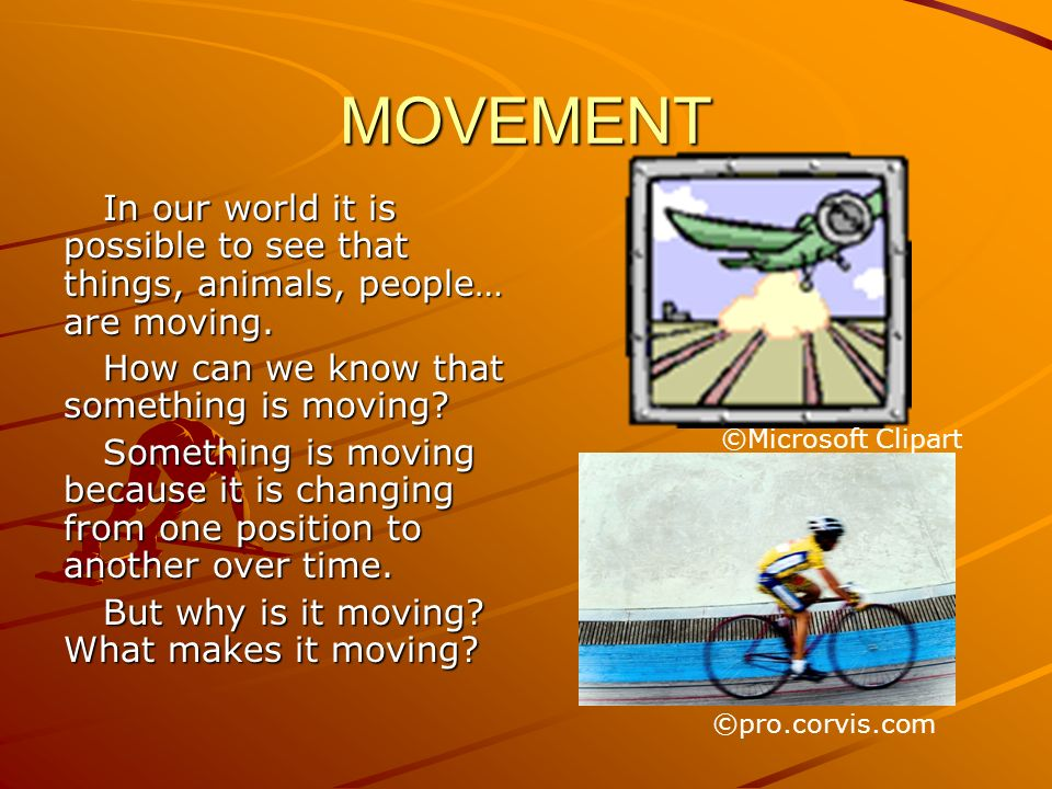 MOVEMENT In our world it is possible to see that things, animals, people… are moving. How can we know that something is moving