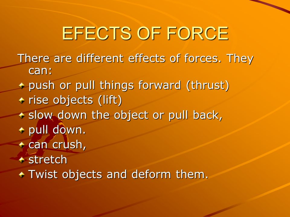 EFECTS OF FORCE There are different effects of forces. They can: