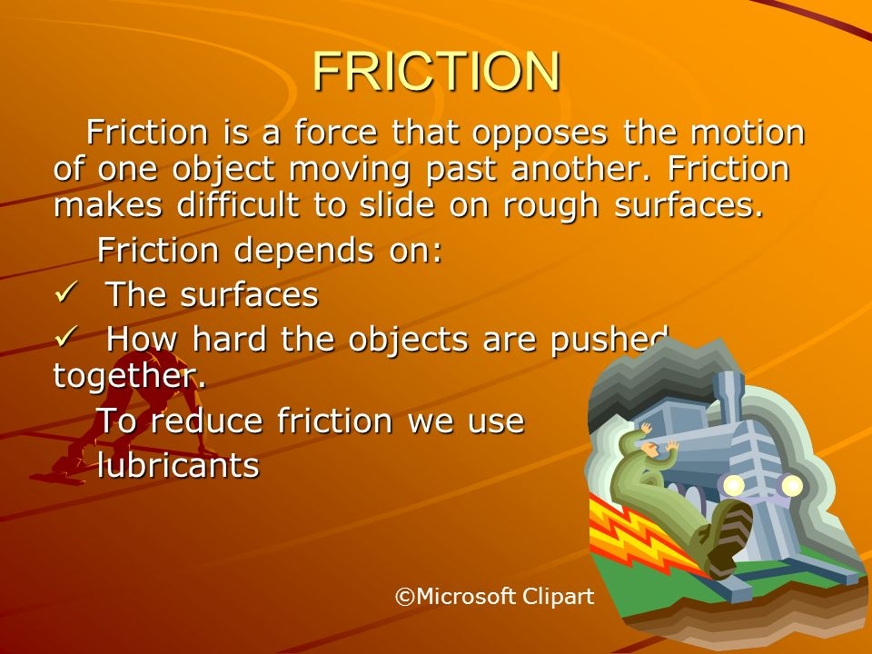 FRICTIONFriction is a force that opposes the motion of one object moving past another. Friction makes difficult to slide on rough surfaces.