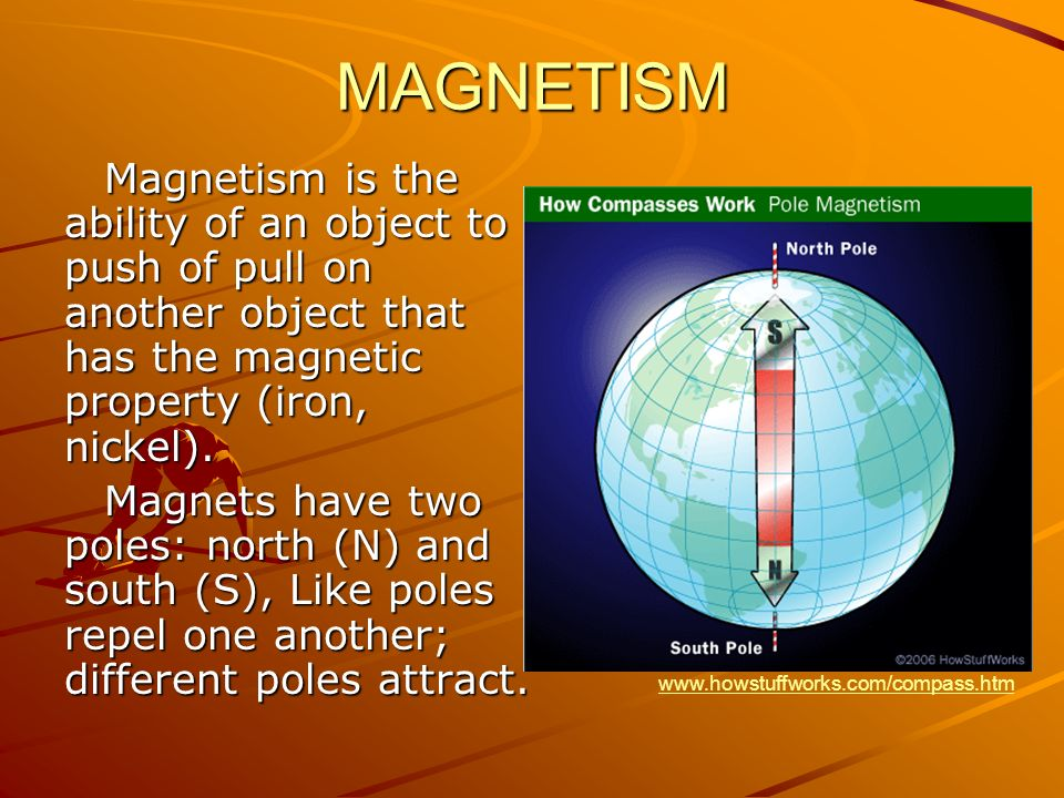 MAGNETISM Magnetism is the ability of an object to push of pull on another object that has the magnetic property (iron, nickel).