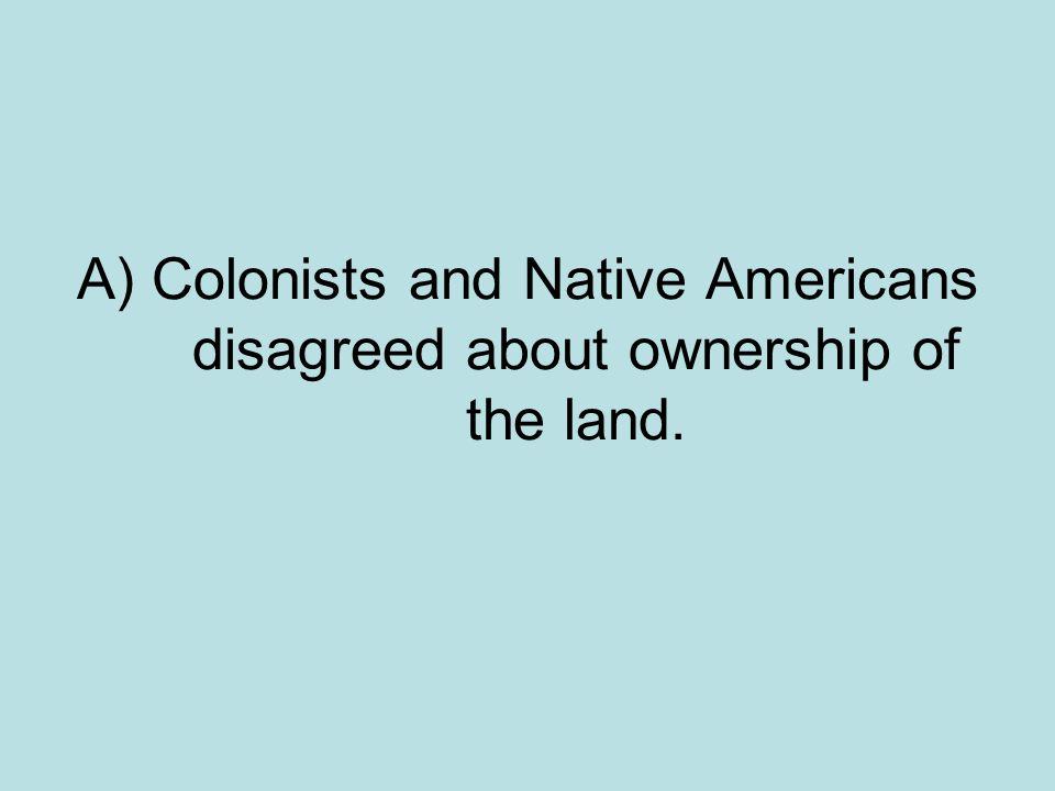 A) Colonists and Native Americans disagreed about ownership of the land.