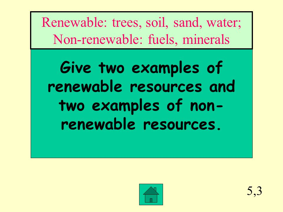 Renewable: trees, soil, sand, water; Non-renewable: fuels, minerals