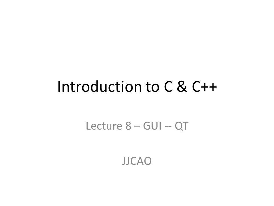 Lecture 8 – GUI -- QT JJCAO