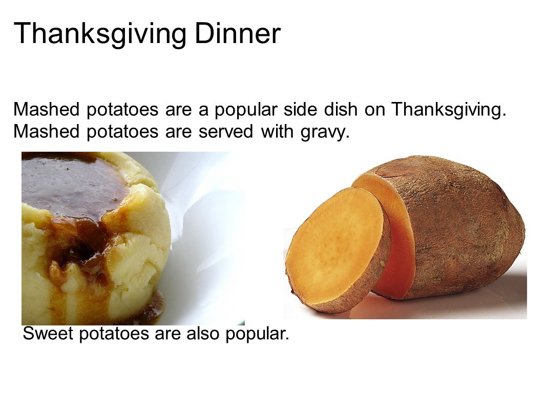 Thanksgiving Dinner Mashed potatoes are a popular side dish on Thanksgiving. Mashed potatoes are served with gravy.