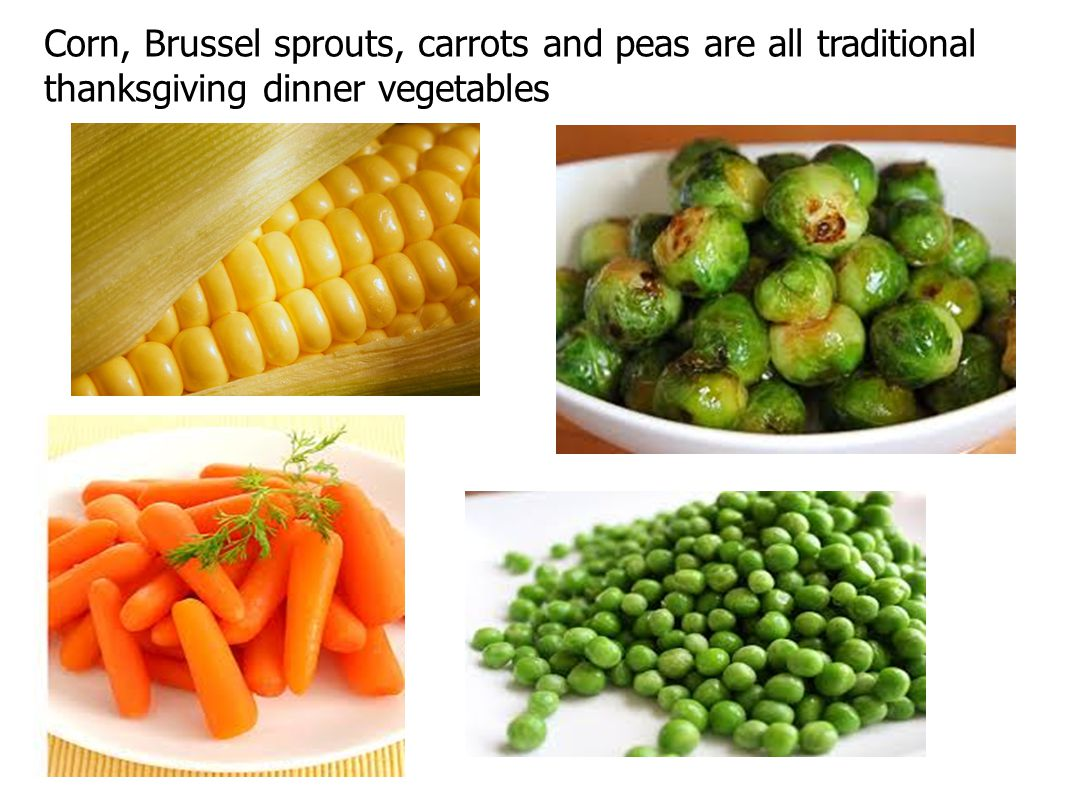 Corn, Brussel sprouts, carrots and peas are all traditional thanksgiving dinner vegetables