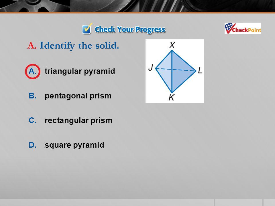 A. Identify the solid. A. triangular pyramid B. pentagonal prism