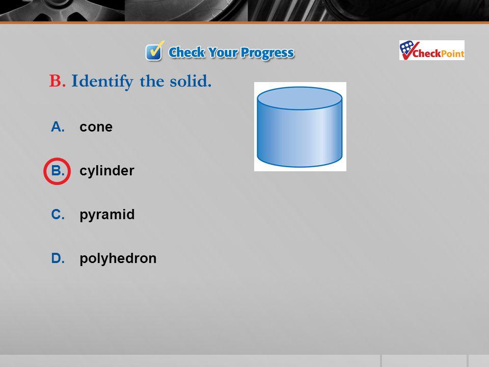 B. Identify the solid. A. cone B. cylinder C. pyramid D. polyhedron