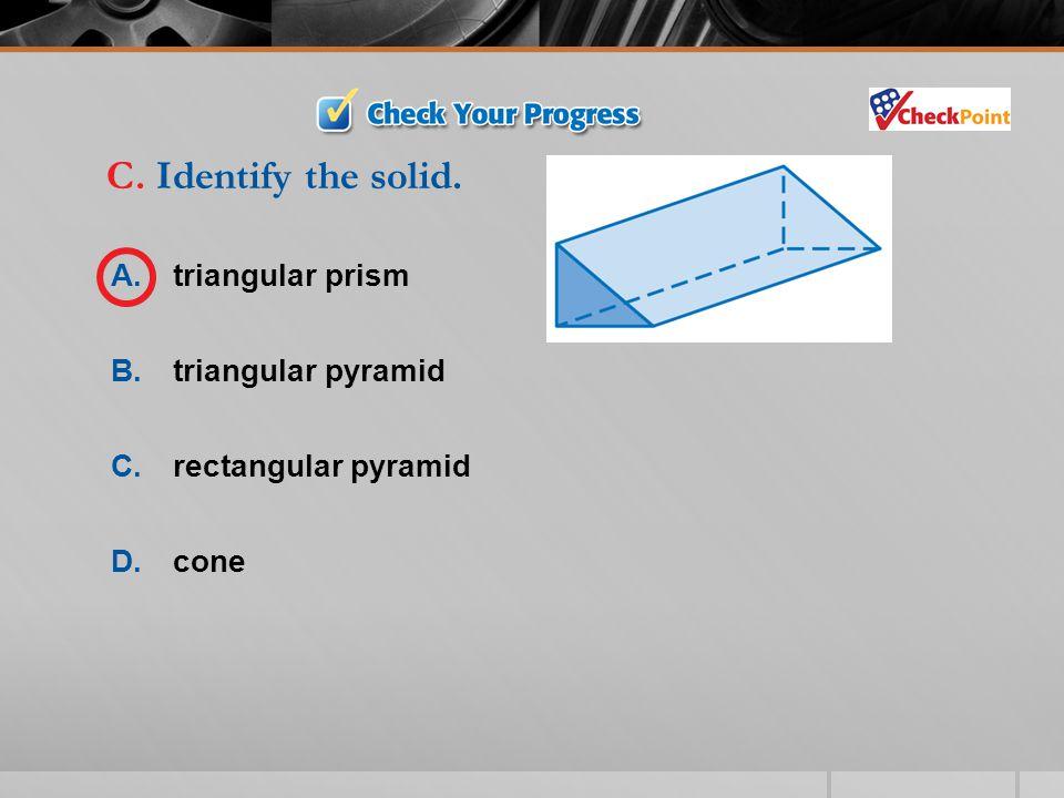 C. Identify the solid. A. triangular prism B. triangular pyramid