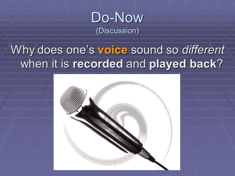 Do-Now (Discussion) Why does one's voice sound so different when it is recorded and played back
