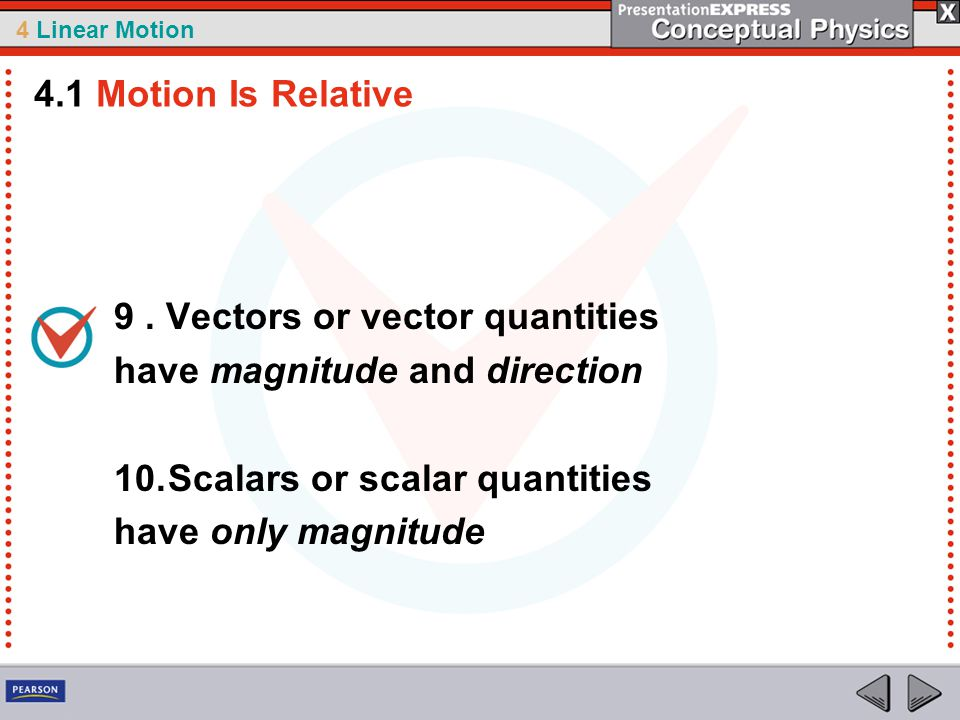 4.1 Motion Is Relative 9 . Vectors or vector quantities. have magnitude and direction. Scalars or scalar quantities.