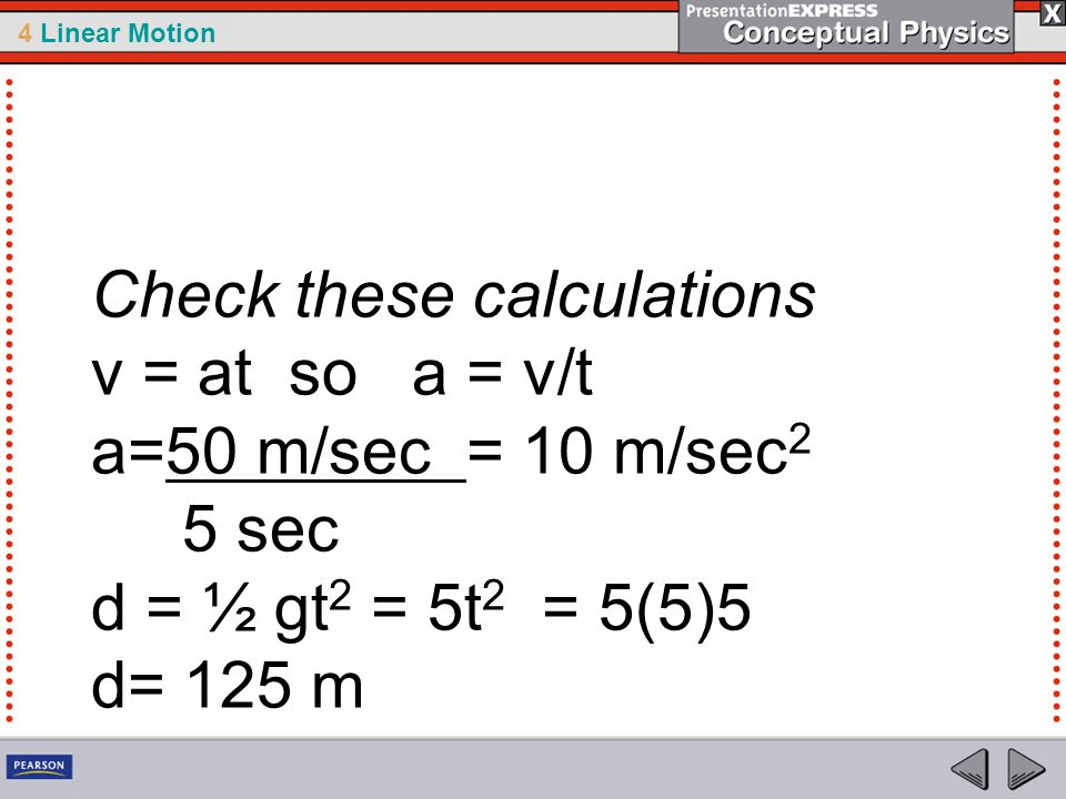 Check these calculations v = at so a = v/t a=50 m/sec = 10 m/sec2 5 sec d = ½ gt2 = 5t2 = 5(5)5 d= 125 m