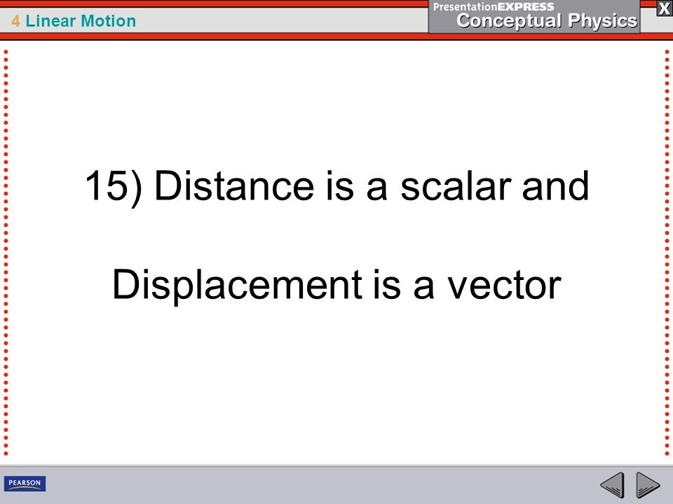 15) Distance is a scalar and Displacement is a vector