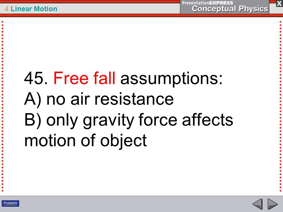 45. Free fall assumptions: A) no air resistance B) only gravity force affects motion of object